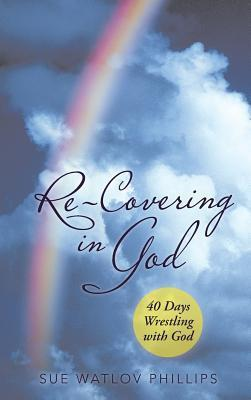 Re-Covering in God: 40 Days Wrestling with God  by  Sue Watlov Phillips