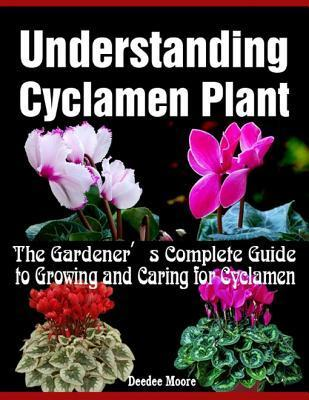 Understanding Cyclamen Plant - The Gardeners Complete Guide to Growing and Caring for Cyclamen Deedee Moore