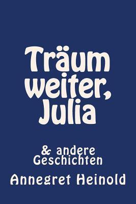 Traum Weiter, Julia: & Andere Geschichten  by  Annegret Heinold