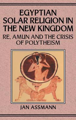 Egyptian Solar Religion in the New Kingdom: Re, Amun and the Crisis of Polytheism Jan Assmann