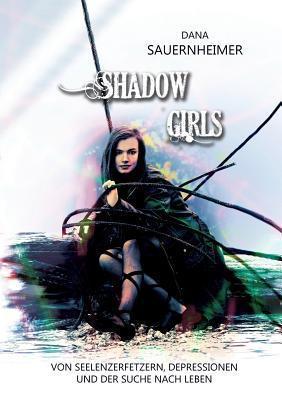 Shadow Girls: Von Seelenzerfetzern, Depressionen und der Suche nach Leben Dana Sauernheimer
