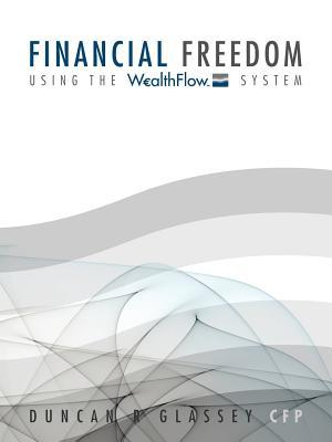 Financial Freedom: Using the Wealthflow System  by  Duncan R Glassey