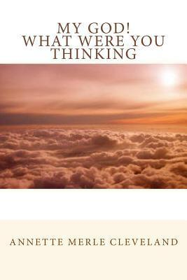 My God! What Were You Thinking  by  Annette Merle Cleveland