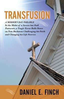 Transfusion: A Modern Day Parable in the Midst of a Serene But Dull Pastorate, a Tragic Event Rolls Down on Tom Bachman Challenging  by  Daniel E. Finch
