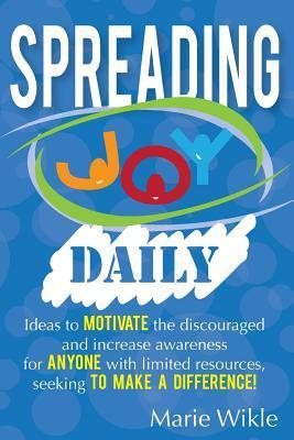 Spreading Joy Daily: A Year of Making a Difference for Others, While Splashing in Joy Yourself Marie Wikle