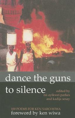 Dance The Guns To Silence: 100 Poems For Ken Saro Wiwa Nii Ayikwei Parkes