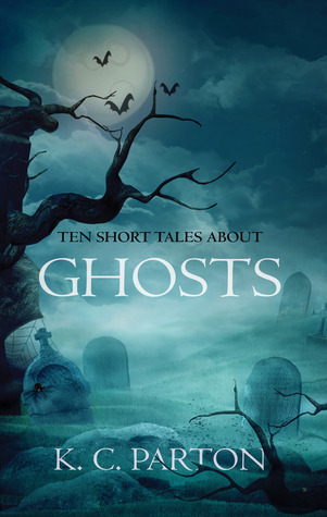 Ten Short Tales About Ghosts  by  K.C. Parton
