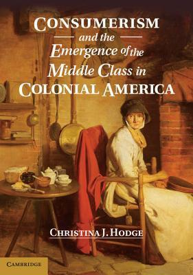 Consumerism and the Emergence of the Middle Class in Colonial America Christina J. Hodge