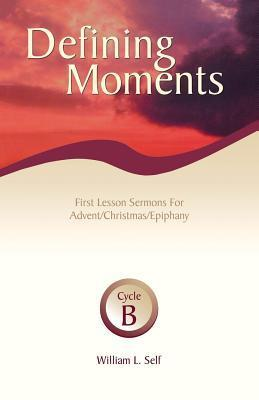 Defining Moments: First Lesson Sermons for Advent/Christmas/Epiphany, Cycle B William L. Self
