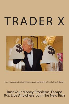 Forex Price Action: Shocking Unknown Secrets and Little Dirty Tricks to Froex Millionaire: Bust Your Money Problems, Escape 9-5, Live Anyw Trader X