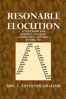Reasonable Elecution: A Text-Book for Schools, Colleges, Clergymen, Lawyers, Actors, Etc.  by  Mrs F Taverner Graham