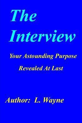 The Interview: Your Astounding Purpose Revealed at Last  by  L Wayne
