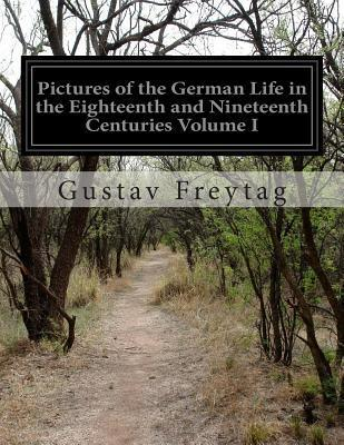 Pictures of the German Life in the Eighteenth and Nineteenth Centuries Volume I Gustav Freytag