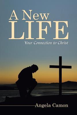 A New Life: Your Connection to Christ Angela Camon