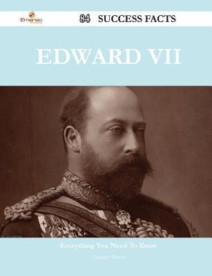Edward VII 84 Success Facts - Everything You Need to Know about Edward VII  by  Clarence Warren