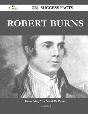 Robert Burns 104 Success Facts - Everything You Need to Know about Robert Burns  by  Harold Oneil