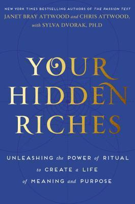 Your Hidden Riches: Unleashing the Power of Ritual to Create a Life of Meaning and Purpose  by  Janet Bray Attwood
