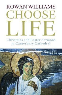 Choose Life: Christmas and Easter Sermons in Canterbury Cathedral Rowan Williams