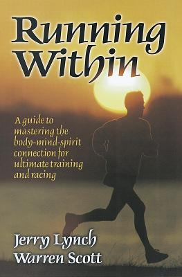 Running Within: A Guide to Mastering the Body-Mind-Spirit Connection for Ultimate Training and Racing  by  Jerry Lynch