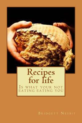Recipes for Life: Is What Your Not Eating Eating You  by  Bridgett y Nesbit