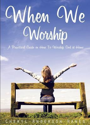 When We Worship: A Practical Guide on How to Worship God at Home.  by  Cheryl Hanes