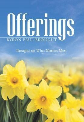 Offerings: Thoughts on What Matters Most Byron Paul Brought
