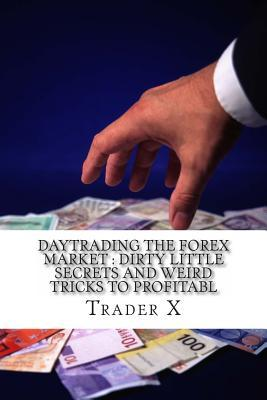 Daytrading the Forex Market: Dirty Little Secrets and Weird Tricks to Profitabl: Revealed: Down to Earth, No Holds Barred, in the Tranche, Practica  by  Trader X