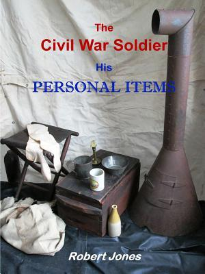 The Civil War Soldier - His Personal Items Robert Jones