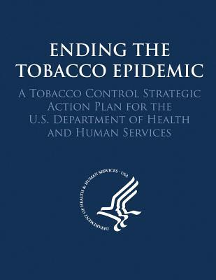 Ending the Tobacco Epidemic: A Tobacco Control Strategic Action Plan for the U.S. Department of Health and Human Services  by  U S Department of Healt Human Services