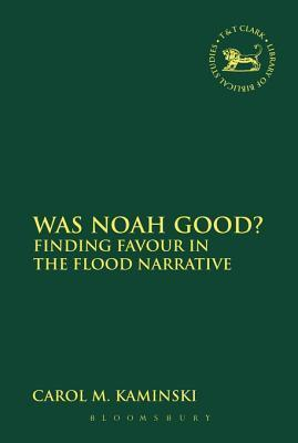 Was Noah Good?: Finding Favour in the Flood Narrative  by  Carol M. Kaminski