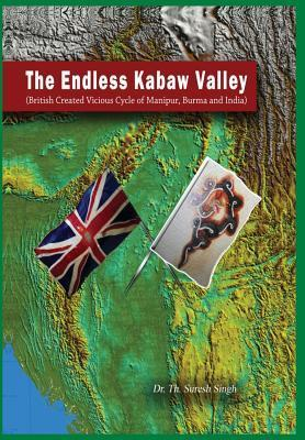 The Endless Kabaw Valley - British Created Visious Cycle of Manipur, Burma and India  by  Dr Th Suresh Singh