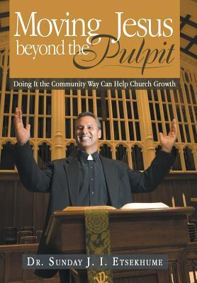 Moving Jesus Beyond the Pulpit: Doing It the Community Way Can Help Church Growth  by  Dr Sunday J I Etsekhume