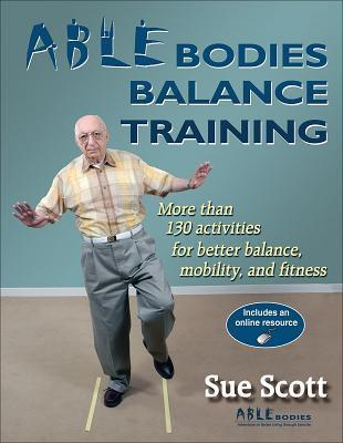 Able Bodies Balance Training: More Than 130 Activities for Better Balance, Mobility, and Fitness [With Access Code] Sue Scott