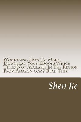 Wondering How to Make Download Your eBooks Which Titles Not Available in the Region from Amazon.Com? Read This!: For Amazon User, Familiar This: This Title Are Not Available in Your Region Worry No More, with This Book, You Will Find the Simple Steps t... Shen Jie