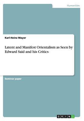 Latent and Manifest Orientalism as Seen Edward Said and His Critics by Karl-Heinz Mayer