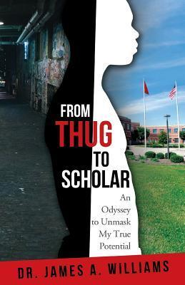 From Thug to Scholar: An Odyssey to Unmask My True Potential James A. Williams
