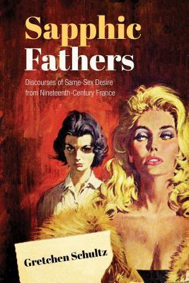 Sapphic Fathers: Discourses of Same-Sex Desire from Nineteenth-Century France Gretchen Schultz