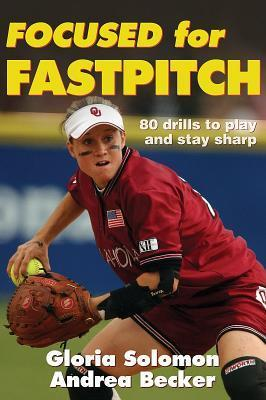 Focused for Fastpitch: 80 Drills to Play and Stay Sharp Gloria Solomon