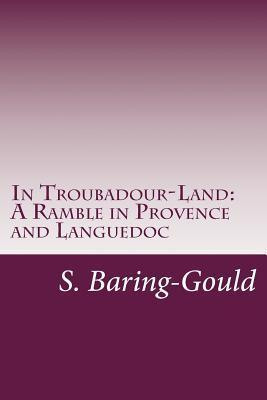 In Troubadour-Land: A Ramble in Provence and Languedoc Sabine Baring-Gould
