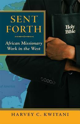 Sent Forth: African Missionary Work in the West Harvey C. Kwiyani