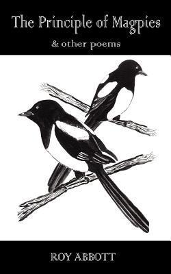 The Principle of Magpies: And Other Poems Roy Abbott