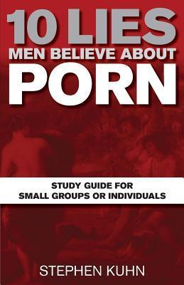 10 Lies Men Believe about Porn Study Guide for Small Groups or Individuals Stephen   Kuhn