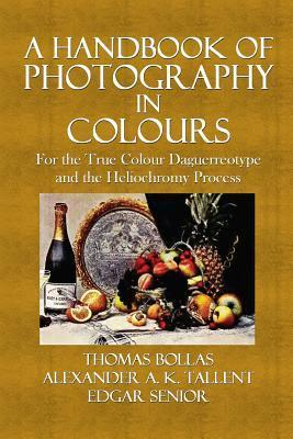 A Handbook of Photography in Colours: For the True Colour Daguerreotype and the Heliochromy Process  by  Thomas Bolas
