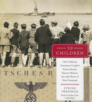 50 Children: One Ordinary American Couples Extraordinary Rescue Mission Into the Heart of Nazi Germany Steven Pressman