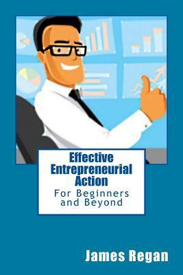 Effective Entrepreneurial Action: For Beginners and Beyond  by  James Regan
