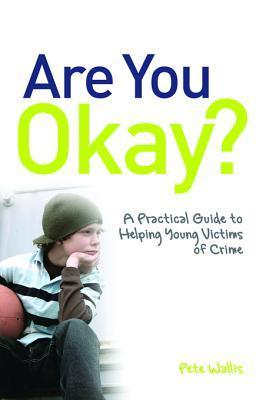Are You Okay?: A Practical Guide to Helping Young Victims of Crime  by  Pete Wallis