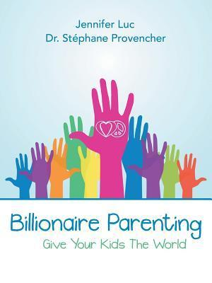 Billionaire Parenting: Give Your Kids the World  by  Dr Stephane Provencher