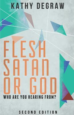 Flesh, Satan or God: Who Are You Hearing From, Second Edition Kathy Degraw