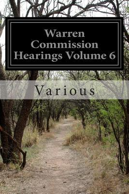 Warren Commission Hearings Volume 6: Investigation of the Assassination of President John F. Kennedy Various