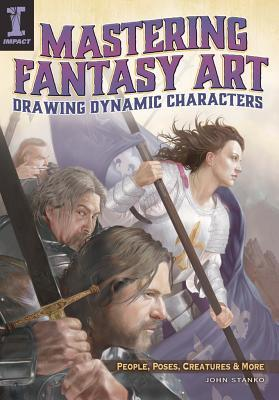 Mastering Fantasy Art - Drawing Dynamic Characters: People, Poses, Creatures and More John Stanko